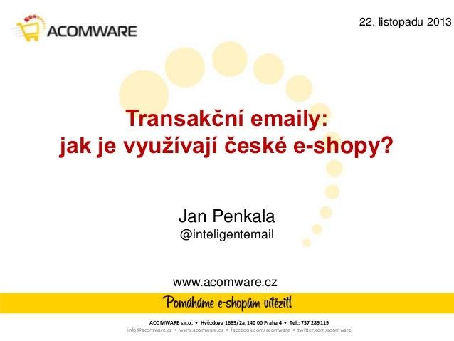 22. listopadu 2013  Transakční emaily: jak je využívají české e-shopy? Jan Penkala @inteligentemail  www.acomware.cz  ACOM...