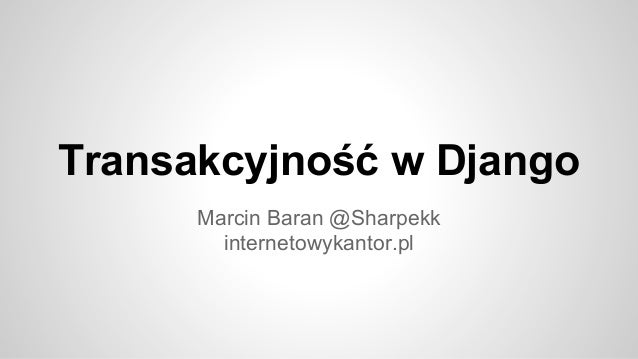 Transakcyjność w Django Marcin Baran @Sharpekk internetowykantor.pl