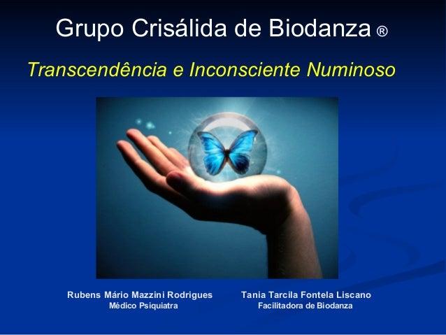 Grupo Crisálida de Biodanza ®Transcendência e Inconsciente Numinoso    Rubens Mário Mazzini Rodrigues   Tania Tarcila Font...