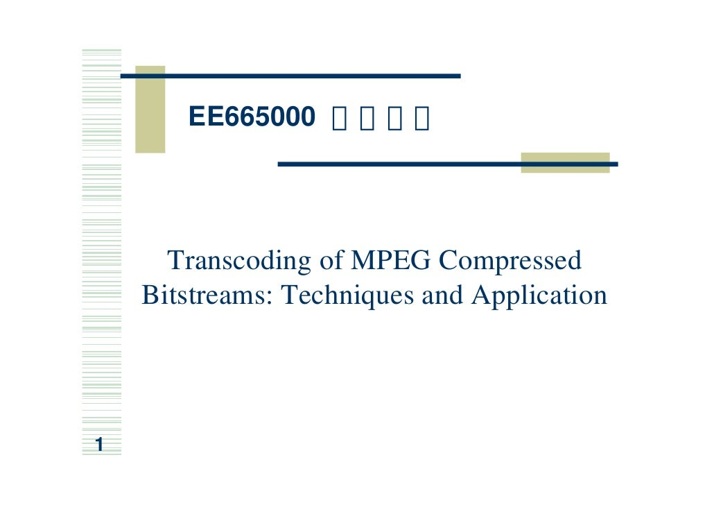 EE665000 µø°T³B²z           Transcoding of MPEG Compressed     Bitstreams: Techniques and Application     1