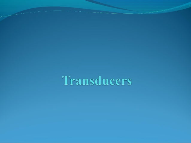 CONTENTS WHAT IS TRANSDUCER ELECTRICAL TRANSDUCER CLASSIFICATION OF TRANSDUCERS SELECTION CRITERIA OF THE TRANSDUCERS...