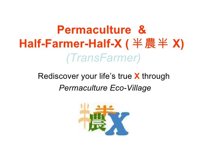 Permaculture  &  Half-Farmer-Half-X ( 半農半 X)  (TransFarmer) Rediscover your life's true  X   through  Permaculture Eco-Vil...