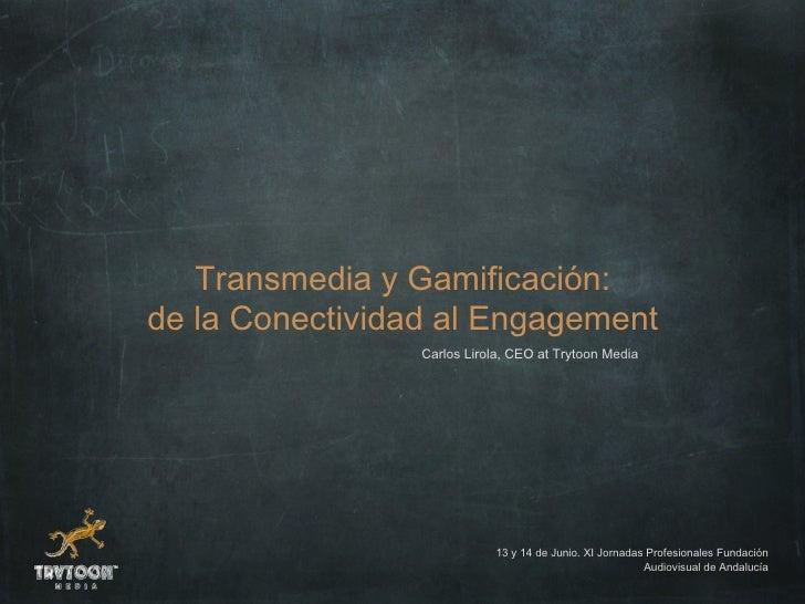 Transmedia y Gamificación:de la Conectividad al Engagement                 Carlos Lirola, CEO at Trytoon Media            ...