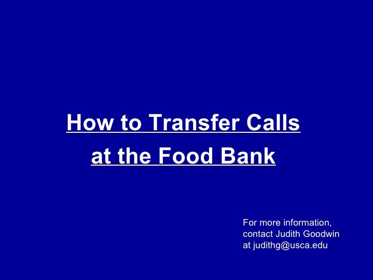 How to Transfer Calls at the Food Bank For more information, contact Judith Goodwin at judithg@usca.edu