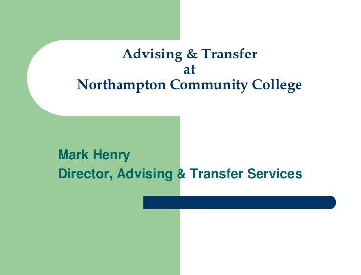 Advising & Transfer                at  Northampton Community CollegeMark HenryDirector, Advising & Transfer Services