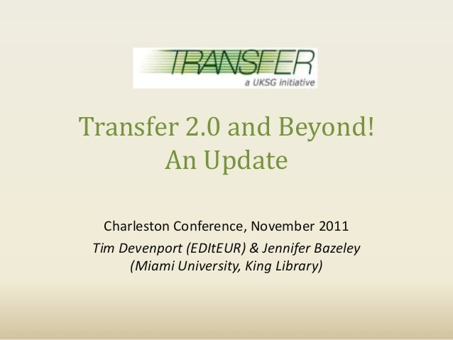 Transfer 2.0 and Beyond!       An Update   Charleston Conference, November 2011 Tim Devenport (EDItEUR) & Jennifer Bazeley...