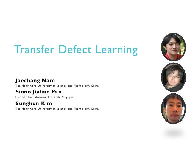 Transfer Defect LearningJaechang NamThe Hong Kong University of Science and Technology, ChinaSinno Jialian PanInstitute fo...