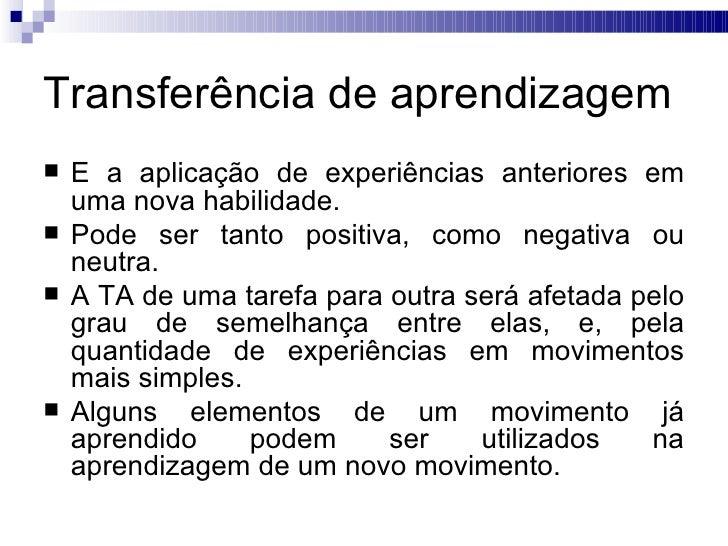 Transferência de aprendizagem   É a aplicação de experiências anteriores em    uma nova habilidade.   Pode ser tanto pos...