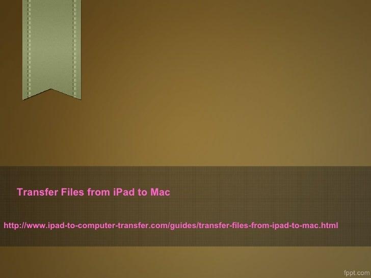 Transfer Files from iPad to Machttp://www.ipad-to-computer-transfer.com/guides/transfer-files-from-ipad-to-mac.html