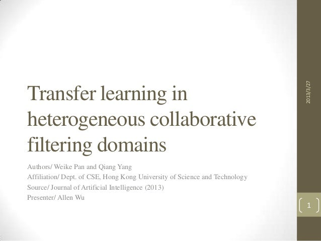 2013/3/27Transfer learning inheterogeneous collaborativefiltering domainsAuthors/ Weike Pan and Qiang YangAffiliation/ Dep...