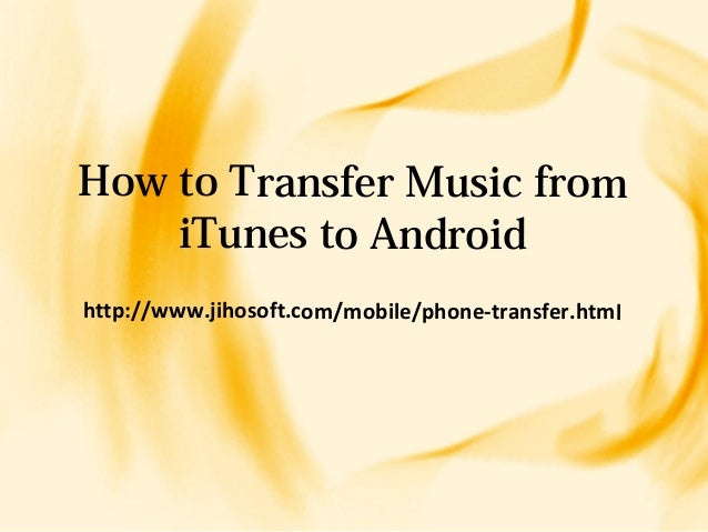 how to transfer fromitunes to androidhttp www jihosoft mobile phone transfer html