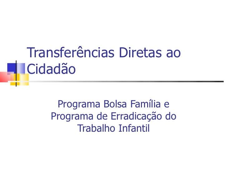Transferências Diretas ao Cidadão Programa Bolsa Família e Programa de Erradicação do Trabalho Infantil