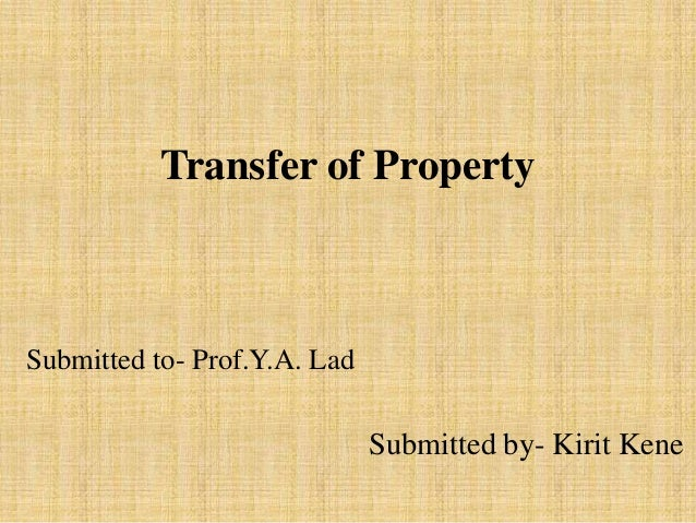 Transfer of Property Submitted by- Kirit Kene Submitted to- Prof.Y.A. Lad