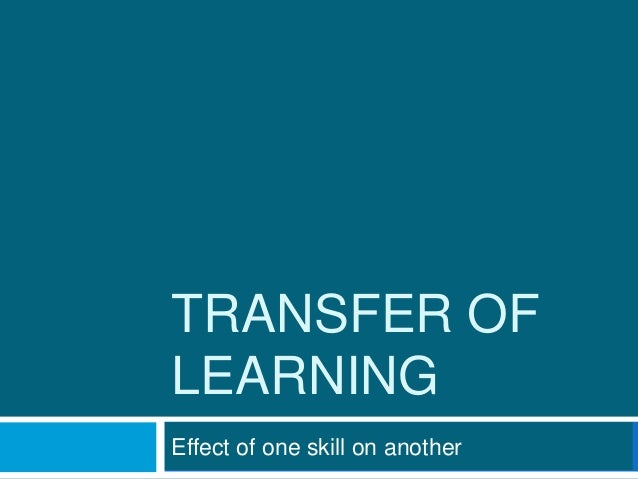 TRANSFER OF LEARNING Effect of one skill on another