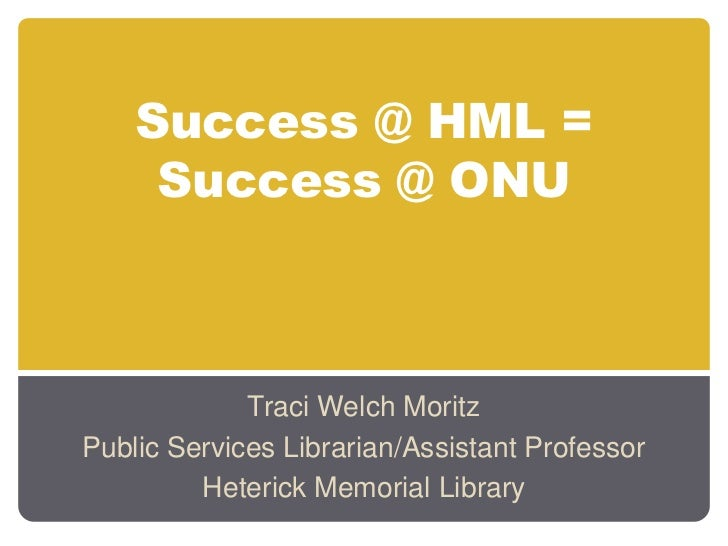 Success @ HML =     Success @ ONU             Traci Welch MoritzPublic Services Librarian/Assistant Professor         Hete...