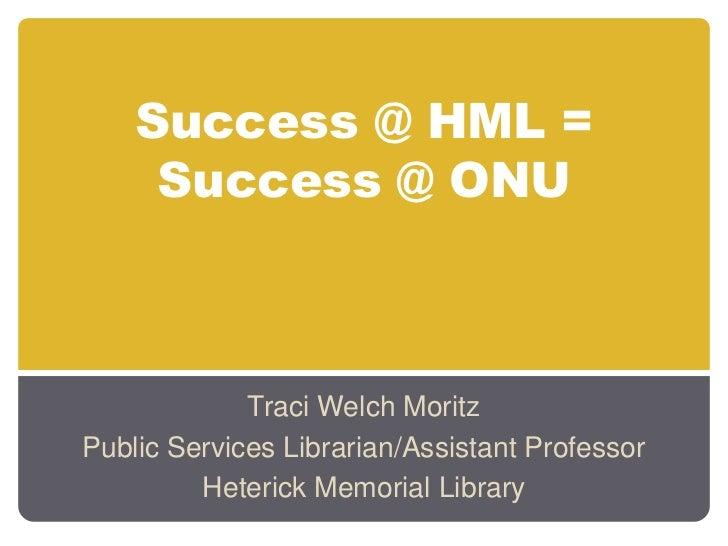 Success @ HML =     Success @ ONU             Traci Welch MoritzPublic Services Librarian/Assistant Professor         Hete...