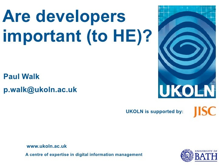 Are developers important (to HE)?  Paul Walk p.walk@ukoln.ac.uk                                                      UKOLN...