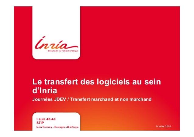 Le transfert des logiciels au sein d'Inria Journées JDEV / Transfert marchand et non marchand Laure Aït-Ali STIP Inria Ren...
