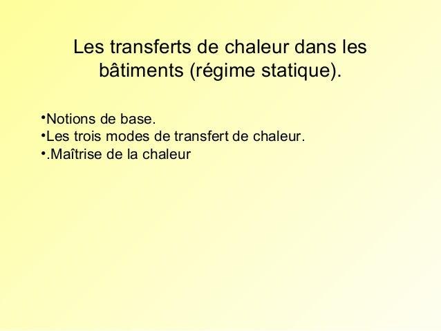 Les transferts de chaleur dans les bâtiments (régime statique). •Notions de base. •Les trois modes de transfert de chaleur...