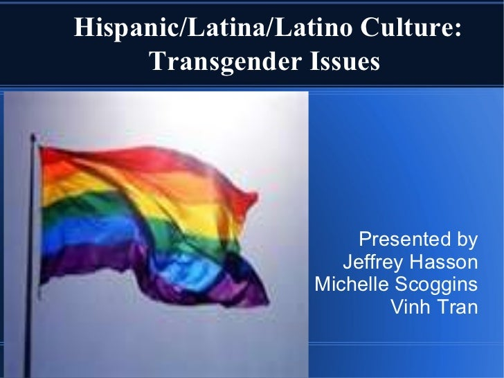 Hispanic/Latina/Latino Culture: Transgender Issues Presented by Jeffrey Hasson Michelle Scoggins Vinh Tran