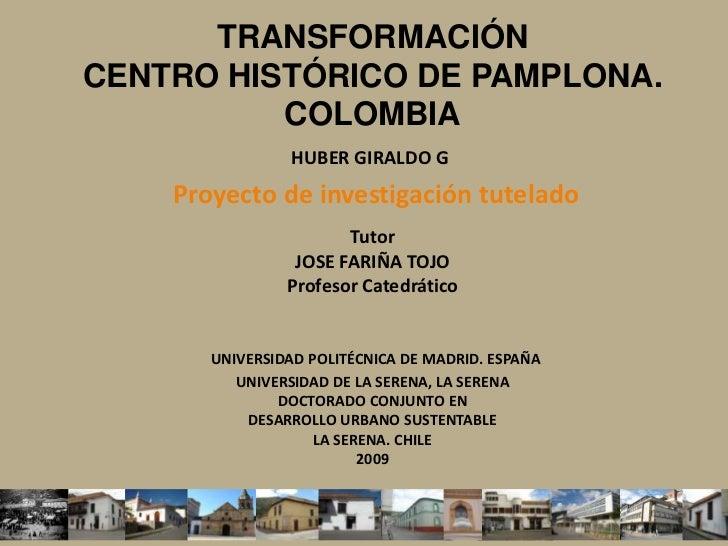 TRANSFORMACIÓNCENTRO HISTÓRICO DE PAMPLONA. COLOMBIAHUBER GIRALDO G Proyecto de investigación tutelado TutorJOSE FARIÑA T...