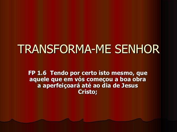 TRANSFORMA-ME SENHOR FP 1.6 Tendo por certo isto mesmo, que aquele que em vós começou a boa obra    a aperfeiçoará até ao ...