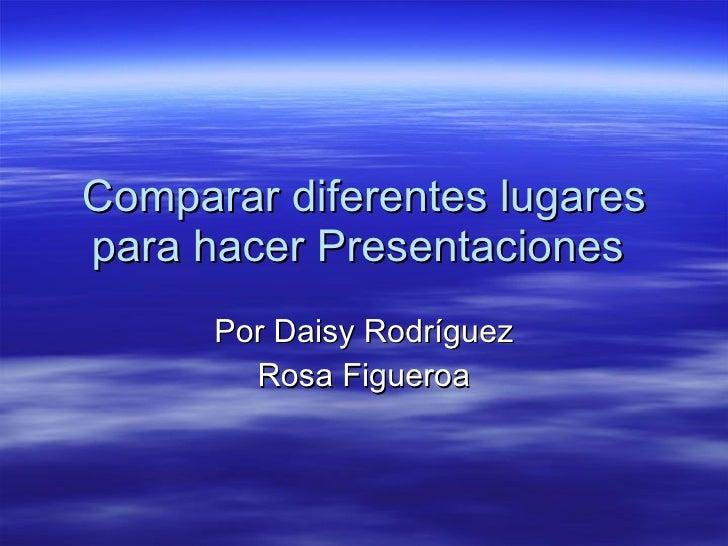 Comparar diferentes lugares para hacer Presentaciones  Por Daisy Rodríguez Rosa Figueroa