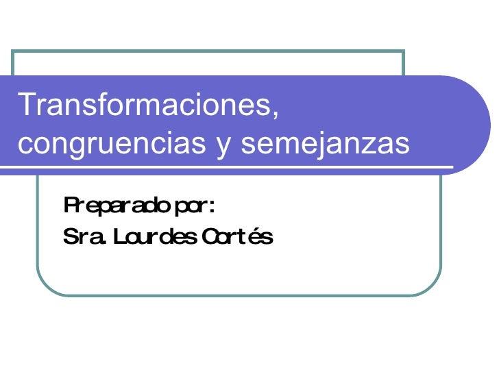 Transformaciones, congruencias y semejanzas Preparado por: Sra. Lourdes Cortés