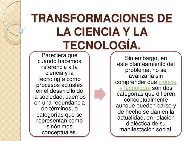 TRANSFORMACIONES DE LA CIENCIA Y LA TECNOLOGÍA. Pareciera que cuando hacemos referencia a la ciencia y la tecnología como ...