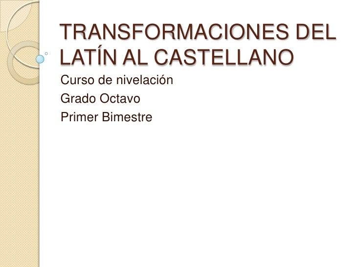 TRANSFORMACIONES DEL LATÍN AL CASTELLANO<br />Curso de nivelación<br />Grado Octavo<br />Primer Bimestre<br />