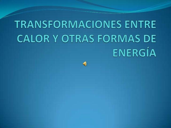TRANSFORMACIONES ENTRE CALOR Y OTRAS FORMAS DE ENERGÍA<br />