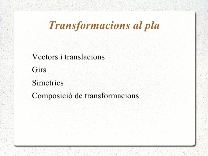 Transformacions al plaVectors i translacionsGirsSimetriesComposició de transformacions