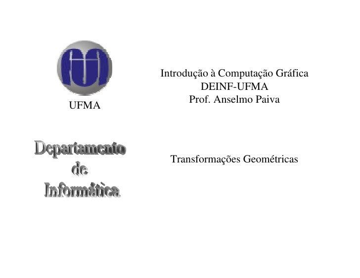 Introdução à Computação Gráfica                 DEINF-UFMA              Prof. Anselmo Paiva UFMA             Transformaçõe...