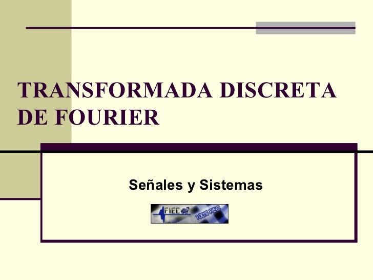 TRANSFORMADA DISCRETA DE FOURIER Señales y Sistemas