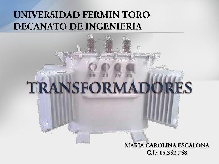 UNIVERSIDAD FERMIN TORODECANATO DE INGENIERIA<br />TRANSFORMADORES<br />MARIA CAROLINA ESCALONA<br />C.I.: 15.352.758<br />