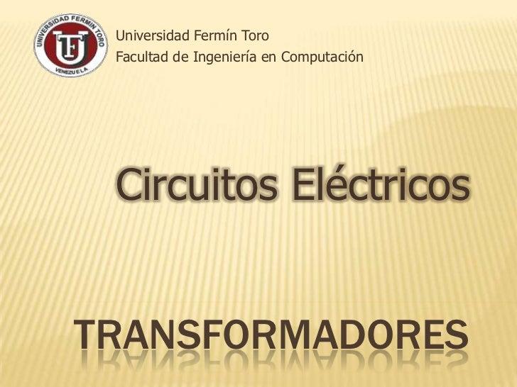 Universidad Fermín Toro<br />Facultad de Ingeniería en Computación<br />Circuitos Eléctricos<br />transformadores<br />