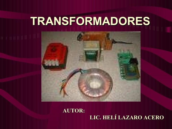 TRANSFORMADORES AUTOR:    LIC. HELÍ LAZARO ACERO