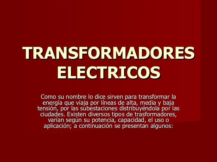 TRANSFORMADORES ELECTRICOS Como su nombre lo dice sirven para transformar la energía que viaja por líneas de alta, media y...