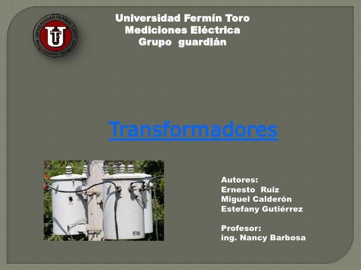 Universidad Fermín ToroMediciones Eléctrica<br />Grupo  guardián<br />Transformadores<br />Autores:<br />Ernesto  Ruiz <br...