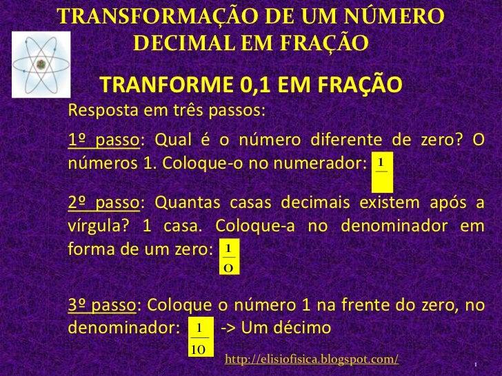 TRANSFORMAÇÃO DE UM NÚMERO DECIMAL EM FRAÇÃO<br />1<br />Resposta em três passos: <br />1º passo: Qual é o número diferent...