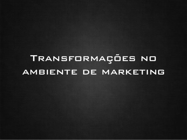 Transformações noambiente de marketing !
