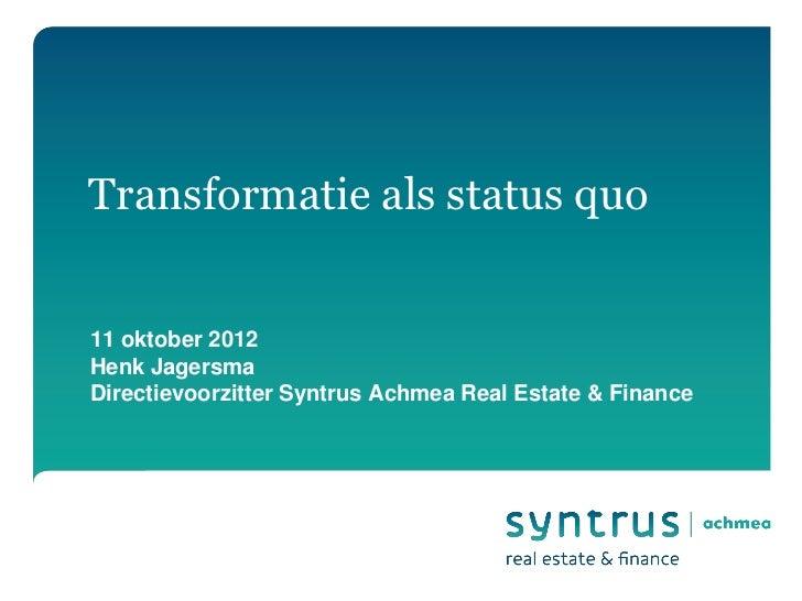 Transformatie als status quo11 oktober 2012Henk JagersmaDirectievoorzitter Syntrus Achmea Real Estate & Finance