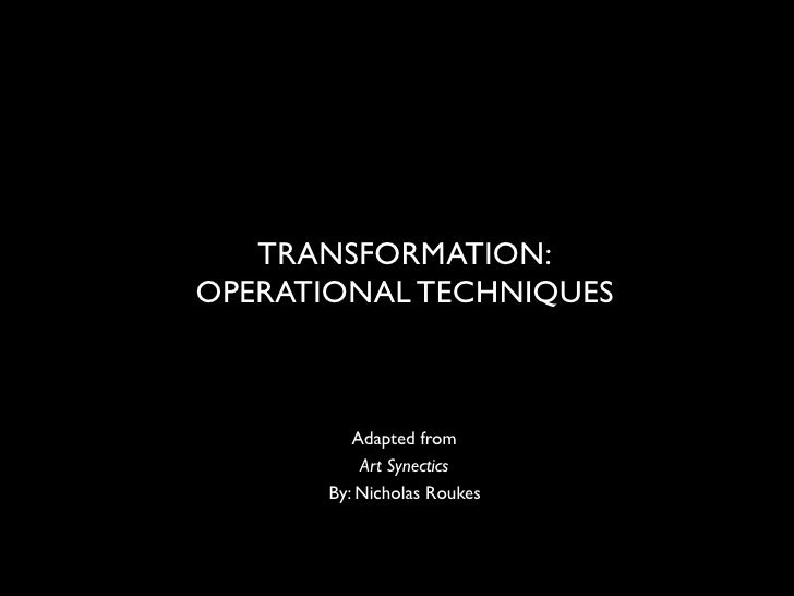 TRANSFORMATION:OPERATIONAL TECHNIQUES         Adapted from          Art Synectics      By: Nicholas Roukes