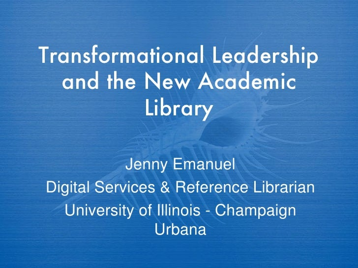 Transformational Leadership and the New Academic Library Jenny Emanuel Digital Services & Reference Librarian University o...