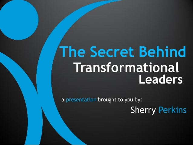 The Secret Behind    Transformational                               Leadersa presentation brought to you by:              ...