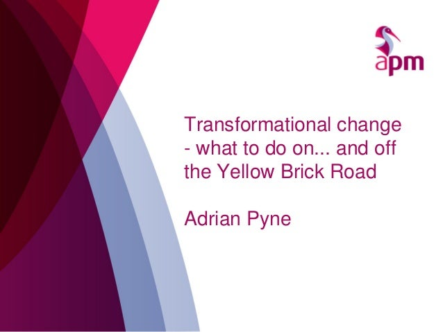 Transformational change - what to do on... and off the Yellow Brick Road Adrian Pyne