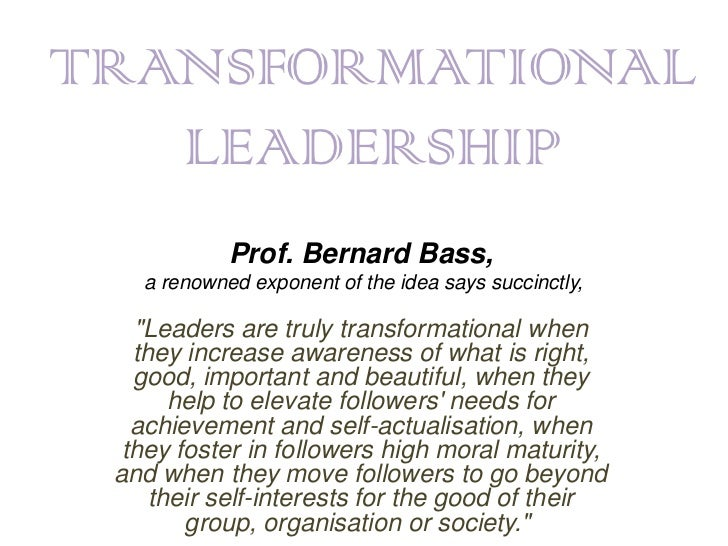 "TRANSFORMATIONAL   LEADERSHIP            Prof. Bernard Bass,   a renowned exponent of the idea says succinctly,   ""Leaders..."