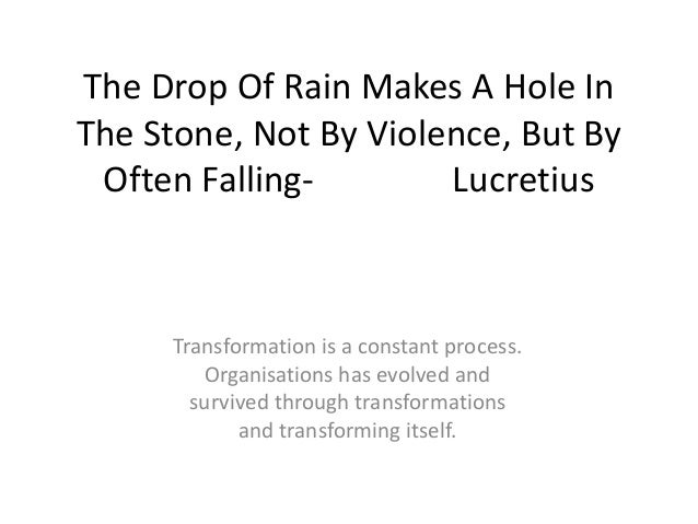 The Drop Of Rain Makes A Hole In The Stone, Not By Violence, But By Often FallingLucretius  Transformation is a constant p...