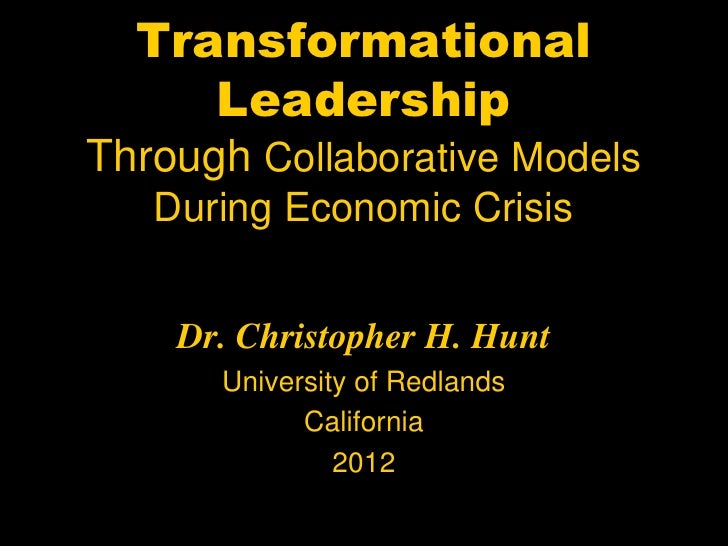 Transformational     LeadershipThrough Collaborative Models   During Economic Crisis    Dr. Christopher H. Hunt      Unive...