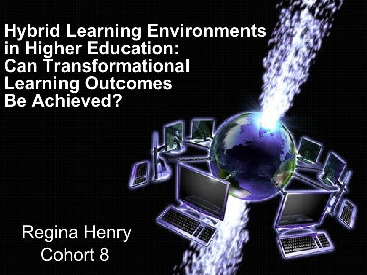 Hybrid Learning Environments  in Higher Education:  Can Transformational Learning Outcomes  Be Achieved? Regina Henry Coho...